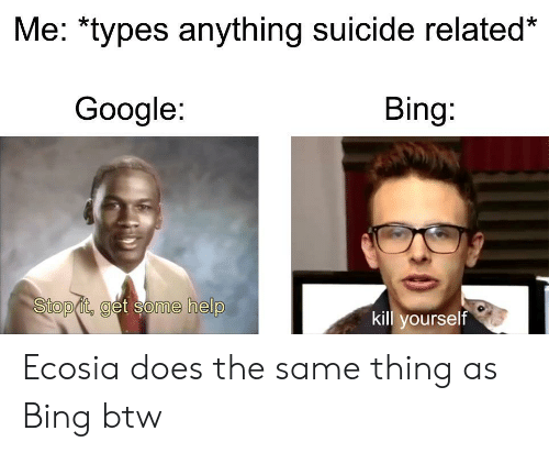 Google, Bing, and Help: Me: *types anything suicide related*  Google:  Bing:  Stop it, get some help  kill yourself Ecosia does the same thing as Bing btw