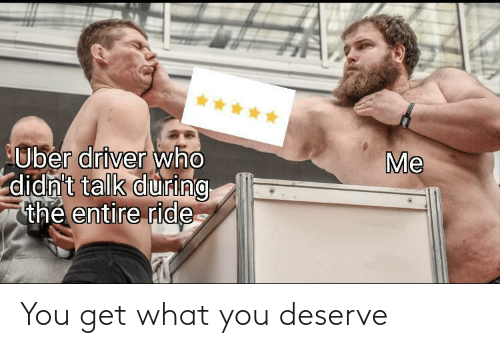 ride: *****  Me  Uber driver who  didn't talk during  thẻ entire ride You get what you deserve