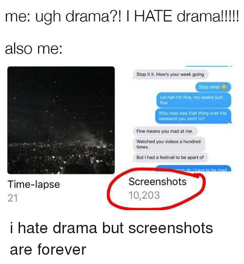 Alsoe: me: ugh drama?! HATE drama!  also me  Stop it it. How's your week going  Stop what  ol nah I'm fine, my weeks just  Wbu how was that thing over the  weekend you went to?  Fine means you mad at me.  Watched you videos a hundred  times.  But I had a festival to be apart of  Screenshots  Time-lapse  10,203  21 i hate drama but screenshots are forever
