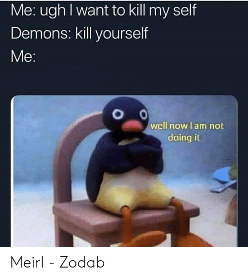 Me IRL, MeIRL, and Demons: Me: ugh I want to kill my self  Demons: kill yourself  well now I am not  doing it Meirl - Zodab