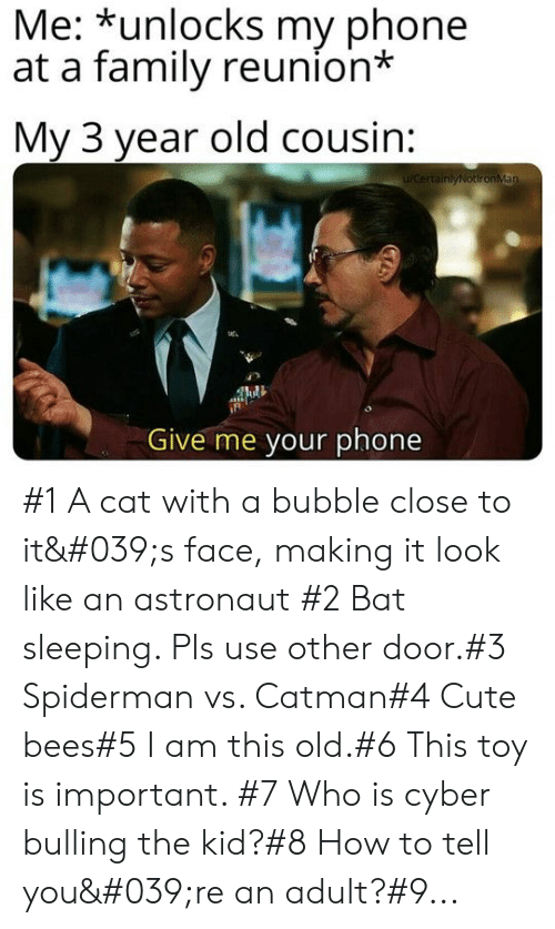 Cute, Family, and Phone: Me: *unlocks my phone  at a family reunion*  My 3 year old cousin:  WCertainlyNotironMan  Give me your phone #1 A cat with a bubble close to it's face, making it look like an astronaut #2 Bat sleeping. Pls use other door.#3 Spiderman vs. Catman#4 Cute bees#5 I am this old.#6 This toy is important. #7 Who is cyber bulling the kid?#8 How to tell you're an adult?#9...