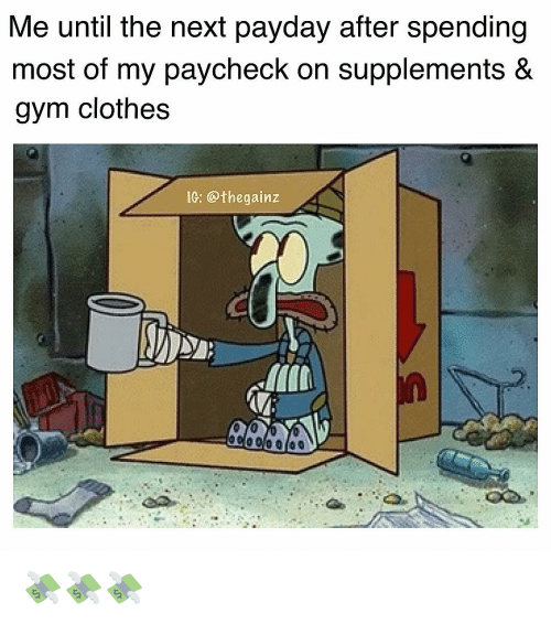 Clothes, Gym, and Memes: Me until the next payday after spending  most of my paycheck on supplements &  gym clothes  0: @thegainz 💸💸💸