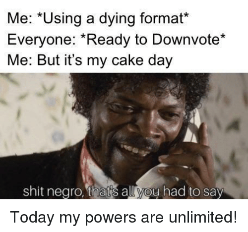 Shit Negro: Me: *Using a dying format*  Everyone: Ready to Downvote*  Me: But it's my cake day  shit negro, thats all you had to say Today my powers are unlimited!