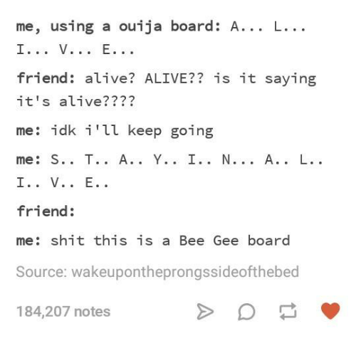 gee: me, using a ouija board: A... L...  friend: alive? ALIVE?? is it saying  it's alive????  me: idk i'll keep going  friend:  me: shit this is a Bee Gee board  Source: wakeupontheprongssideofthebed  184,207 notes