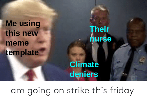 Nurse Meme: Me using  this new  Their  nurse  meme  template  Climate  deniers I am going on strike this friday