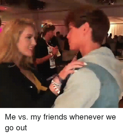 My Friends Vs Me: Me vs. my friends whenever we go out