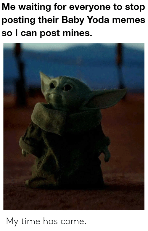 Memes, Reddit, and Yoda: Me waiting for everyone to stop  posting their Baby Yoda memes  so l can post mines. My time has come.