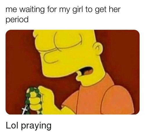 Funny, Lol, and Period: me waiting for my girl to get her  period Lol praying