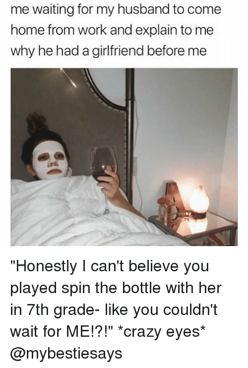 """wait for me: me waiting for my husband to come  home from work and explain to me  why he had a girlfriend before me """"Honestly I can't believe you played spin the bottle with her in 7th grade- like you couldn't wait for ME!?!"""" *crazy eyes* @mybestiesays"""