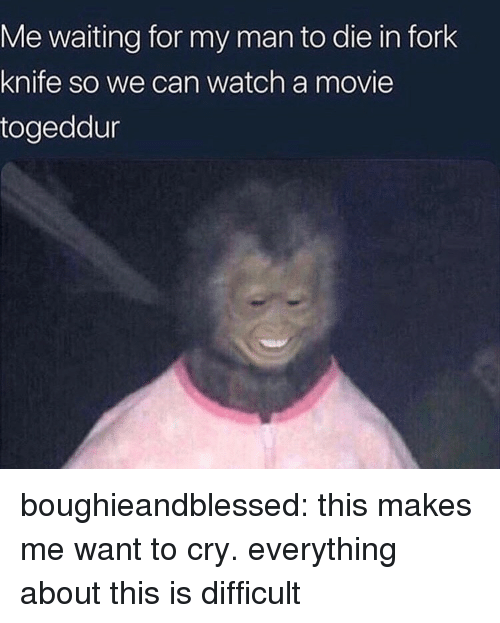Target, Tumblr, and Blog: Me waiting for my man to die in fork  knife so we can watch a movie  togeddur boughieandblessed: this makes me want to cry. everything about this is difficult