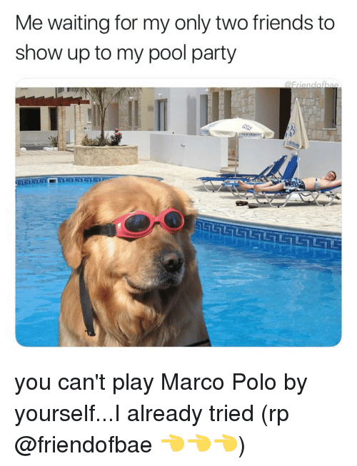 marco polo: Me waiting for my only two friends to  show up to my pool party you can't play Marco Polo by yourself...I already tried (rp @friendofbae 👈👈👈)