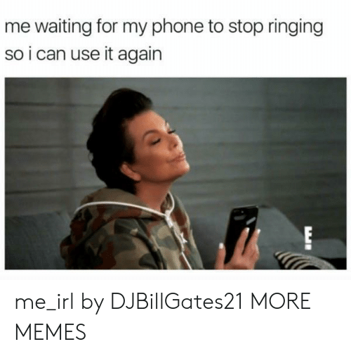 Dank, Memes, and Phone: me waiting for my phone to stop ringing  so i can use it again  EI me_irl by DJBillGates21 MORE MEMES