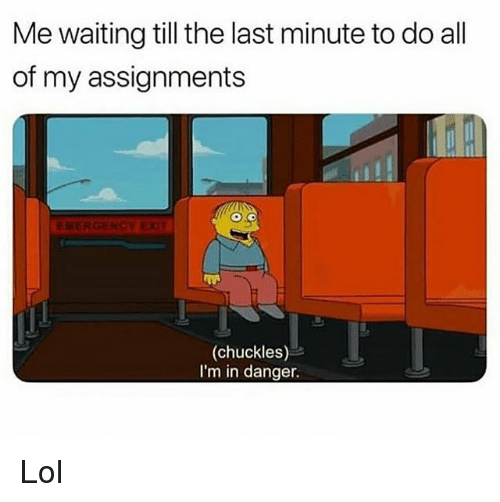 Funny, Lol, and Waiting...: Me waiting till the last minute to do all  of my assignments  EMERGENCY EX  (chuckles)  I'm in danger. Lol