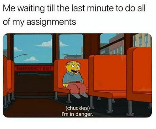 Memes, Waiting..., and 🤖: Me waiting till the last minute to do all  of my assignments  (chuckles)  I'm in danger.