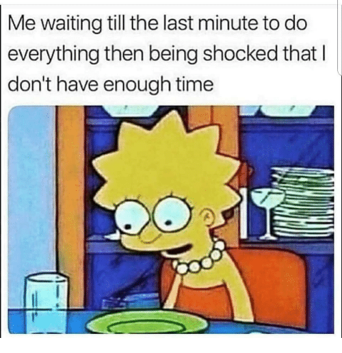 Time, Waiting..., and Last Minute: Me waiting till the last minute to do  everything then being shocked that  don't have enough time