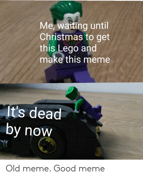 Until: Me, waiting until  Christmas to get  this Lego and  make this meme  It's dead  by now Old meme. Good meme