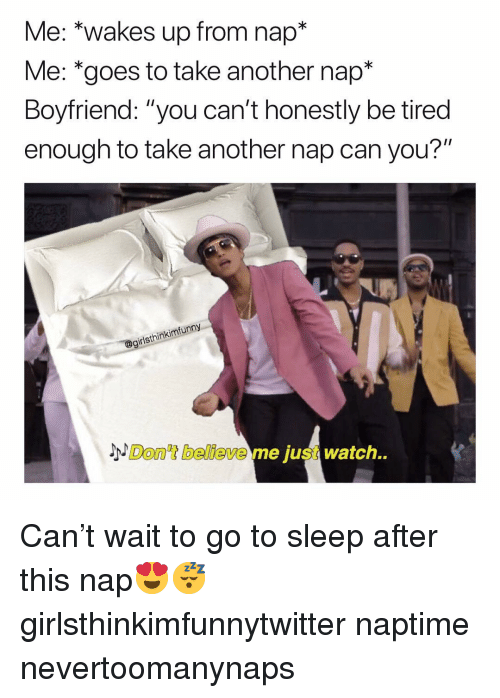 """Funny, Go to Sleep, and Watch: Me: *wakes up from nap*  Me: *goes to take another nap*  Boyfriend: """"you can't honestly be tired  enough to take another nap can you?""""  girlsthinkimfunn  Don't believe me just watch. Can't wait to go to sleep after this nap😍😴 girlsthinkimfunnytwitter naptime nevertoomanynaps"""