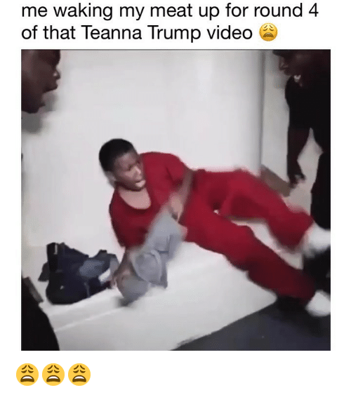 Trump, Video, and Dank Memes: me waking my meat up for round 4  of that Teanna Trump video 6 😩😩😩