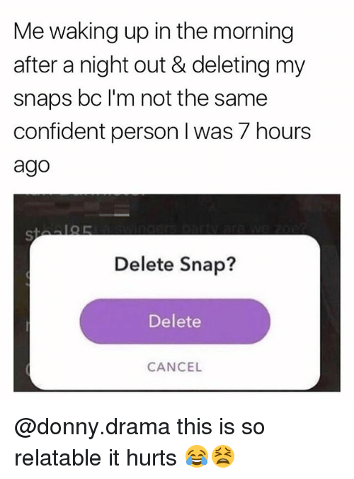 Memes, Relatable, and 🤖: Me waking up in the morning  after a night out & deleting my  snaps bc l'm not the same  confident person I was 7 hours  ago  Delete Snap?  Delete  CANCEL @donny.drama this is so relatable it hurts 😂😫