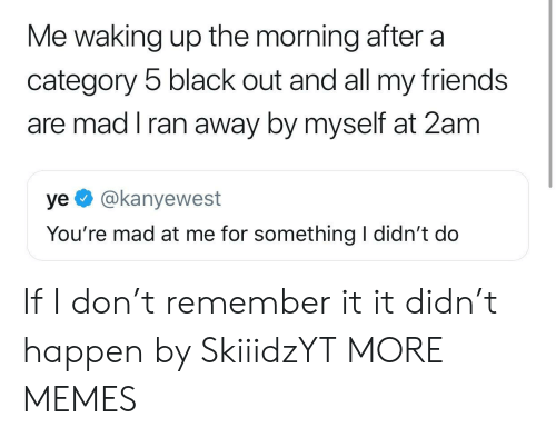 black out: Me waking up the morning after a  category 5 black out and all my friends  are mad I ran away by myself at 2am  ye @kanyewest  You're mad at me for something I didn't do If I don't remember it it didn't happen by SkiiidzYT MORE MEMES