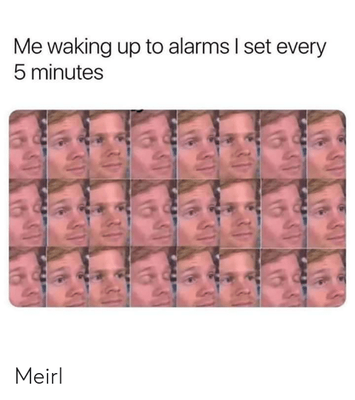 waking up: Me waking up to alarms I set every  5 minutes Meirl
