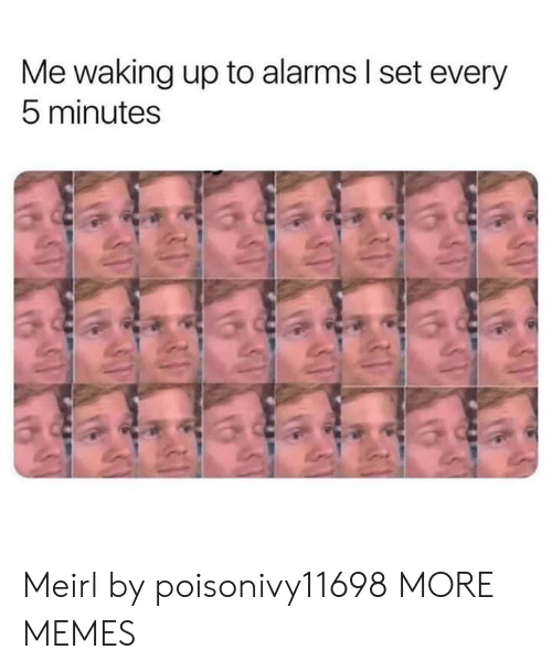 waking up: Me waking up to alarms I set every  5 minutes Meirl by poisonivy11698 MORE MEMES