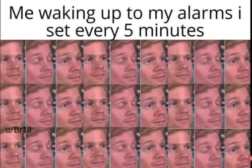 waking up: Me waking up to my alarms i  set every 5 minutes  u/Brtll