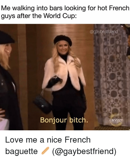 Bitch, Love, and World Cup: Me walking into bars looking for hot French  guys after the World Cup:  @gaybestfriend  Bonjour bitch  oxygen Love me a nice French baguette 🥖 (@gaybestfriend)