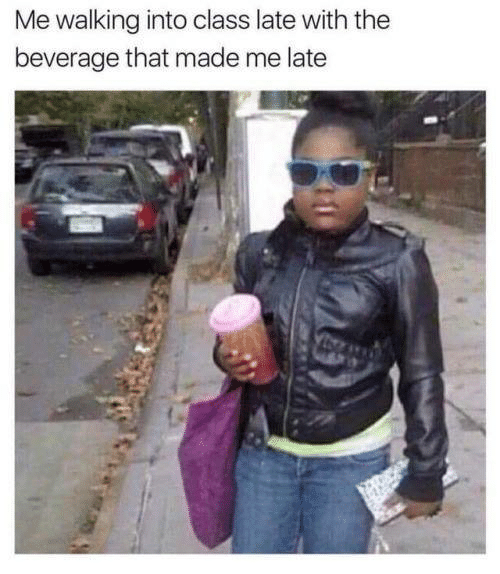 That Made: Me walking into class late with the  beverage that made me late  A