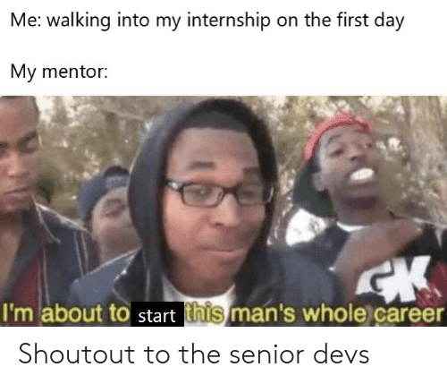 Internship, Day, and First: Me: walking into my internship on the first day  My mentor:  CK  I'm about to start this man's whole career Shoutout to the senior devs