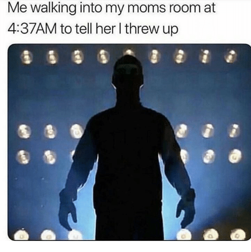 Memes, Moms, and 🤖: Me walking into my moms room at  4:37AM to tell her l threw up
