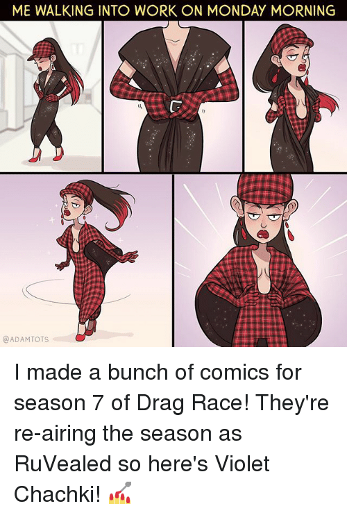 Memes, Work, and Monday: ME WALKING INTO WORK ON MONDAY MORNING  @ADAMTOTS I made a bunch of comics for season 7 of Drag Race! They're re-airing the season as RuVealed so here's Violet Chachki! 💅