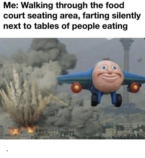 Food, Next, and Tables: Me: Walking through the food  court seating area, farting silently  next to tables of people eating .