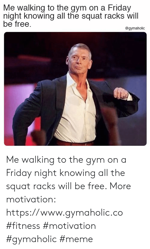 Squat: Me walking to the gym on a Friday  night knowing all the squat racks will  be free.  @gymaholic Me walking to the gym on a Friday night knowing all the squat racks will be free.  More motivation: https://www.gymaholic.co  #fitness #motivation #gymaholic #meme