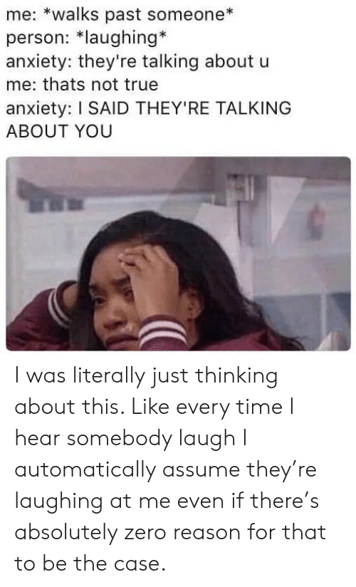 Laughing At: me: *walks past someone  person: *laughing*  anxiety: they're talking about u  me: thats not true  anxiety: I SAID THEY'RE TALKING  ABOUT YOU I was literally just thinking about this. Like every time I hear somebody laugh I automatically assume they're laughing at me even if there's absolutely zero reason for that to be the case.