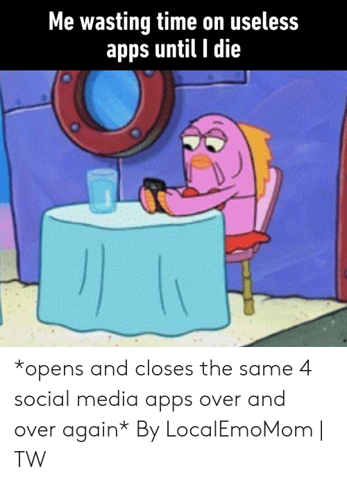 Dank, Social Media, and Apps: Me wasting time on useless  apps until I die *opens and closes the same 4 social media apps over and over again*  By LocalEmoMom   TW