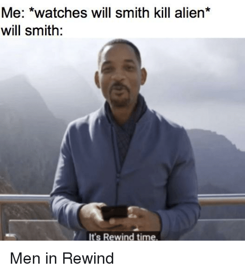 Will Smith, Alien, and Time: Me: *watches will smith kill alien*  will smith:  It's Rewind time