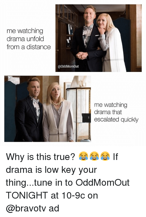 Low Key, Memes, and True: me watching  drama unfold  from a distance  @OddMomOut  me watching  |drama that  escalated quickly Why is this true? 😂😂😂 If drama is low key your thing...tune in to OddMomOut TONIGHT at 10-9c on @bravotv ad