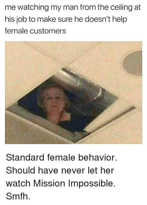 Memes, Help, and Watch: me watching my man from the ceiling at  his job to make sure he doesn't help  female customers Standard female behavior. Should have never let her watch Mission Impossible. Smfh.