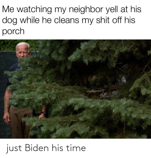 Porch: Me watching my neighbor yell at his  dog while he cleans my shit off his  porch just Biden his time