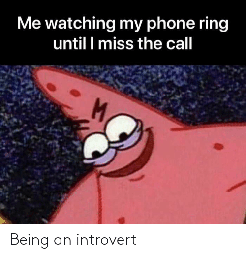 miss: Me watching my phone ring  until I miss the call Being an introvert