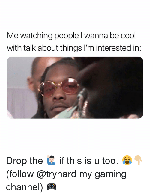 Funny, Cool, and Gaming: Me watching people l wanna be cool  with talk about things I'm interested in Drop the 🙋🏻‍♂️ if this is u too. 😂👇🏼 (follow @tryhard my gaming channel) 🎮