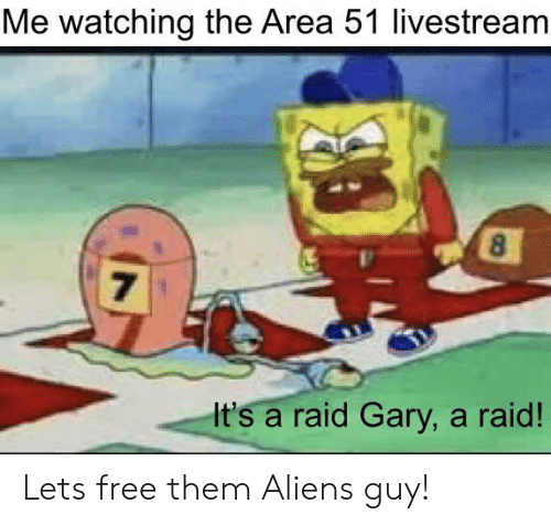 Aliens: Me watching the Area 51 livestream  8  7  It's a raid Gary, a raid! Lets free them Aliens guy!