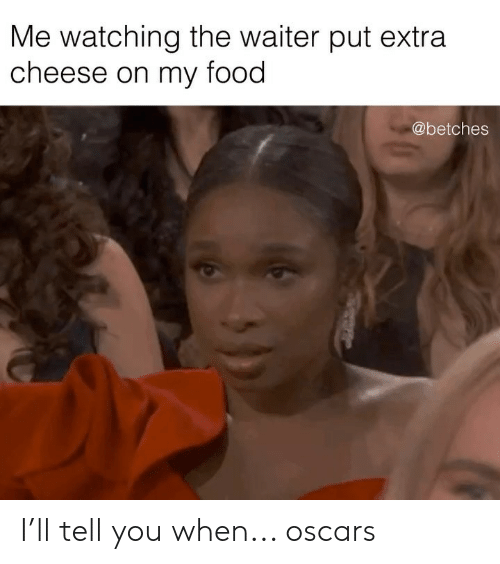 Oscars: Me watching the waiter put extra  cheese on my food  @betches I'll tell you when... oscars