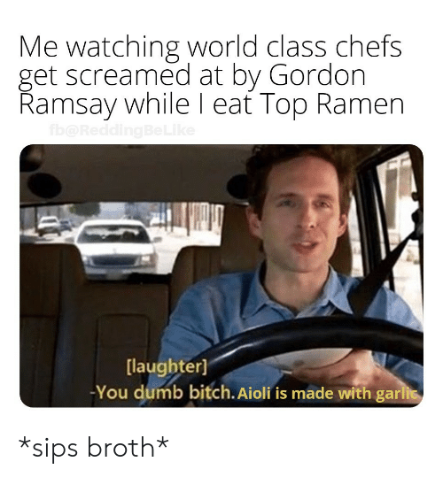 Ramsay: Me watching world class chefs  get screamed at by Gordon  Ramsay while l eat Top Ramen  [laughter]  -You dumb bitch. Aioli fis made with gari *sips broth*