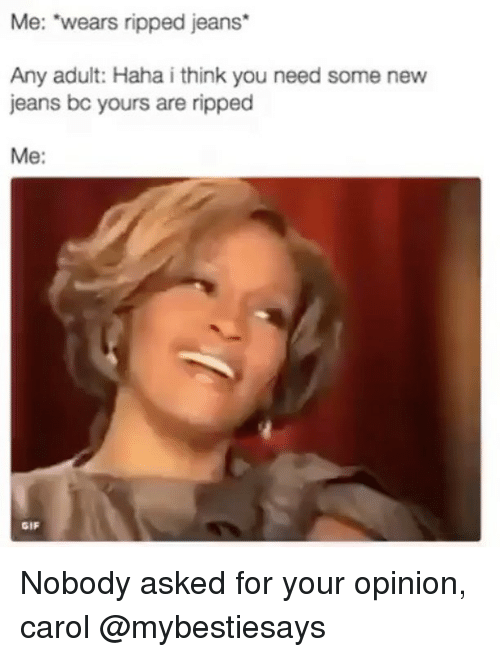 "Carols: Me: ""wears ripped jeans*  Any adult: Haha i think you need some new  jeans bc yours are ripped  Me:  GIF Nobody asked for your opinion, carol @mybestiesays"