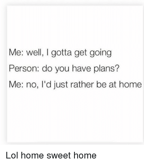 Funny, Lol, and Home: Me: well, I gotta get going  Person: do you have plans?  Me: no, I'd just rather be at home Lol home sweet home