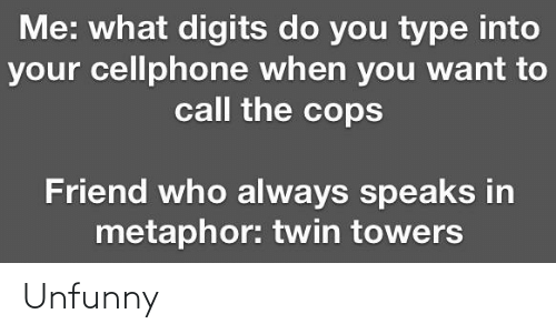 Metaphor: Me: what digits do you type into  your cellphone when you want to  call the cops  Friend who always speaks in  metaphor: twin towers Unfunny