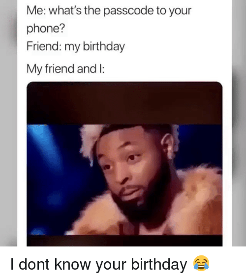 Birthday, Funny, and Phone: Me: what's the passcode to your  phone?  Friend: my birthday  My friend and l: I dont know your birthday 😂