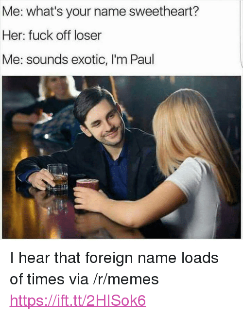 "I Hear That: Me: what's your name sweetheart?  Her: fuck off loser  Me: sounds exotic, I'm Paul <p>I hear that foreign name loads of times via /r/memes <a href=""https://ift.tt/2HISok6"">https://ift.tt/2HISok6</a></p>"